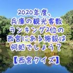 2020年度、兵庫の観光客数ランキング2位の西宮にある施設は何処でしょう?【西宮クイズ】